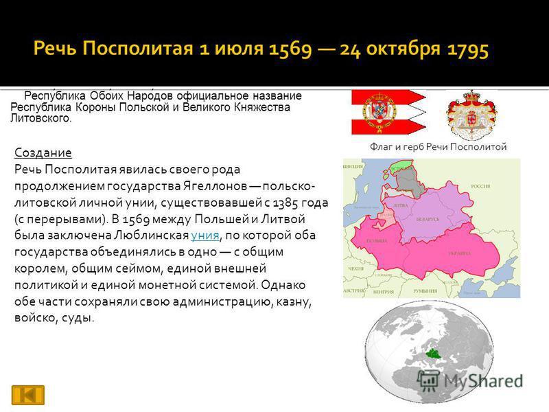 Респу́блика Обо́их Наро́дов официальное название Республика Короны Польской и Великого Княжества Литовского. Флаг и герб Речи Посполитой Создание Речь Посполитая явилась своего рода продолжением государства Ягеллонов польско- литовской личной унии, с