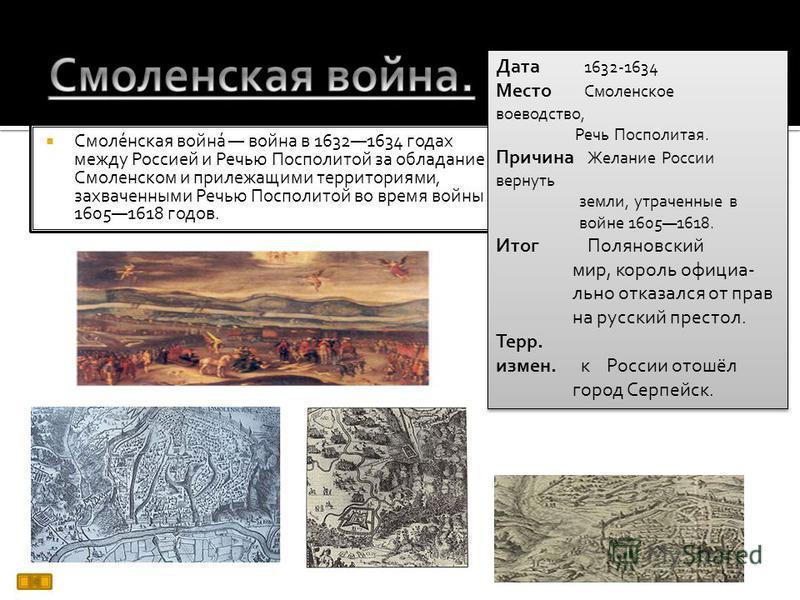Смоле́нская война́ война в 16321634 годах между Россией и Речью Посполитой за обладание Смоленском и прилежащими территориями, захваченными Речью Посполитой во время войны 16051618 годов. Дата 1632-1634 Место Смоленское воеводство, Речь Посполитая. П