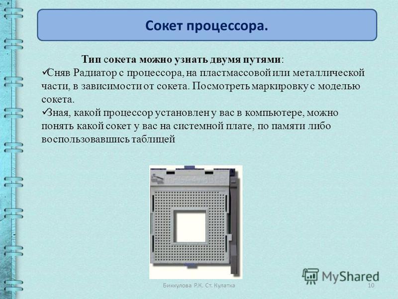 10Биккулова Р.К. Ст. Кулатка Сокет процессора. Тип сокета можно узнать двумя путями: Сняв Радиатор с процессора, на пластмассовой или металлической части, в зависимости от сокета. Посмотреть маркировку с моделью сокета. Зная, какой процессор установл