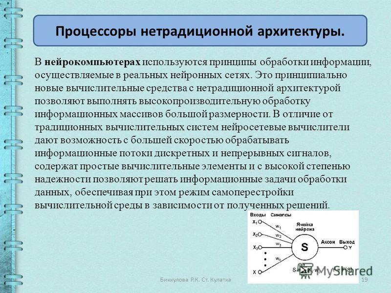 19Биккулова Р.К. Ст. Кулатка Процессоры нетрадиционной архитектуры. В нейрокомпьютерах используются принципы обработки информации, осуществляемые в реальных нейронных сетях. Это принципиально новые вычислительные средства с нетрадиционной архитектуро
