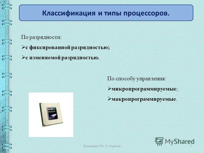 7Биккулова Р.К. Ст. Кулатка Классификация и типы процессоров. По разрядности: с фиксированной разрядностью; с изменяемой разрядностью. По способу управления: микро программируемые; макро программируемые.
