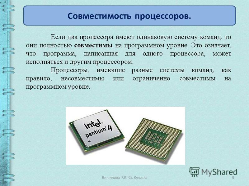 9Биккулова Р.К. Ст. Кулатка Совместимость процессоров. Если два процессора имеют одинаковую систему команд, то они полностью совместимы на программном уровне. Это означает, что программа, написанная для одного процессора, может исполняться и другим п