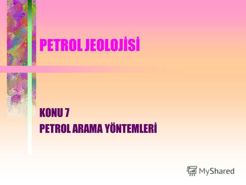 PETROL JEOLOJİSİ KONU 7 PETROL ARAMA YÖNTEMLERİ
