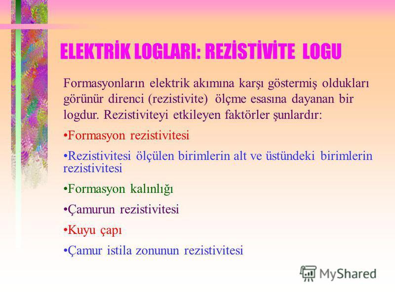 ELEKTRİK LOGLARI: REZİSTİVİTE LOGU Formasyonların elektrik akımına karşı göstermiş oldukları görünür direnci (rezistivite) ölçme esasına dayanan bir logdur. Rezistiviteyi etkileyen faktörler şunlardır: Formasyon rezistivitesi Rezistivitesi ölçülen bi