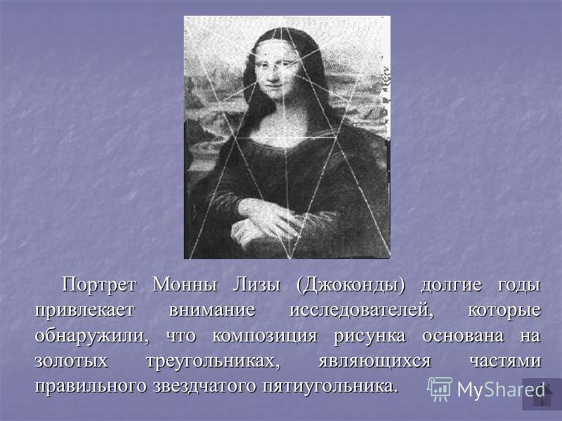 Портрет Монны Лизы (Джоконды) долгие годы привлекает внимание исследователей, которые обнаружили, что композиция рисунка основана на золотых треугольниках, являющихся частями правильного звездчатого пятиугольника.