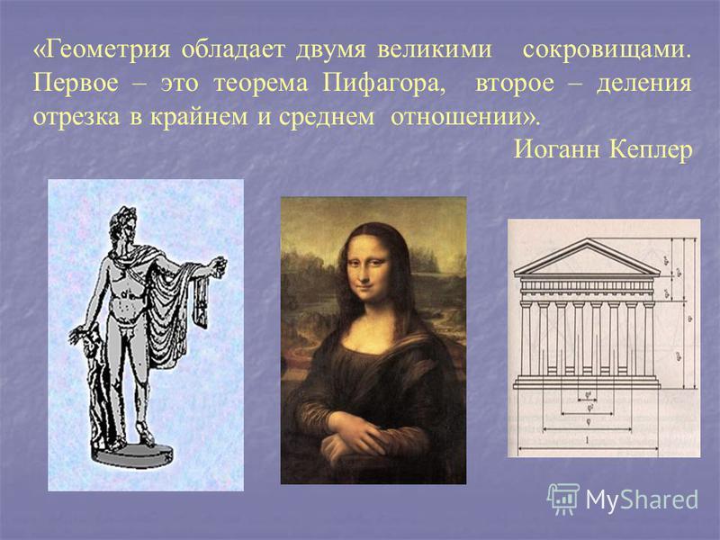 «Геометрия обладает двумя великими сокровищами. Первое – это теорема Пифагора, второе – деления отрезка в крайнем и среднем отношении». Иоганн Кеплер