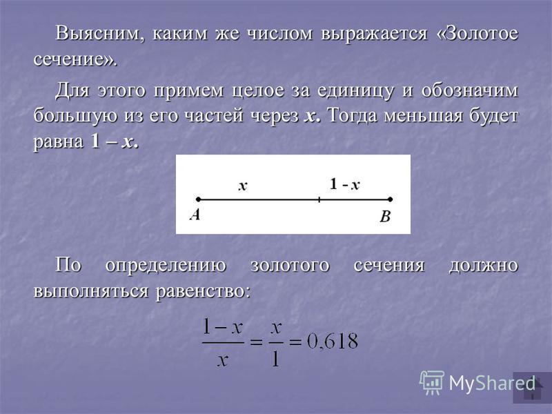 Выясним, каким же числом выражается «Золотое сечение». Для этого примем целое за единицу и обозначим большую из его частей через x. Тогда меньшая будет равна 1 – x. По определению золотого сечения должно выполняться равенство:
