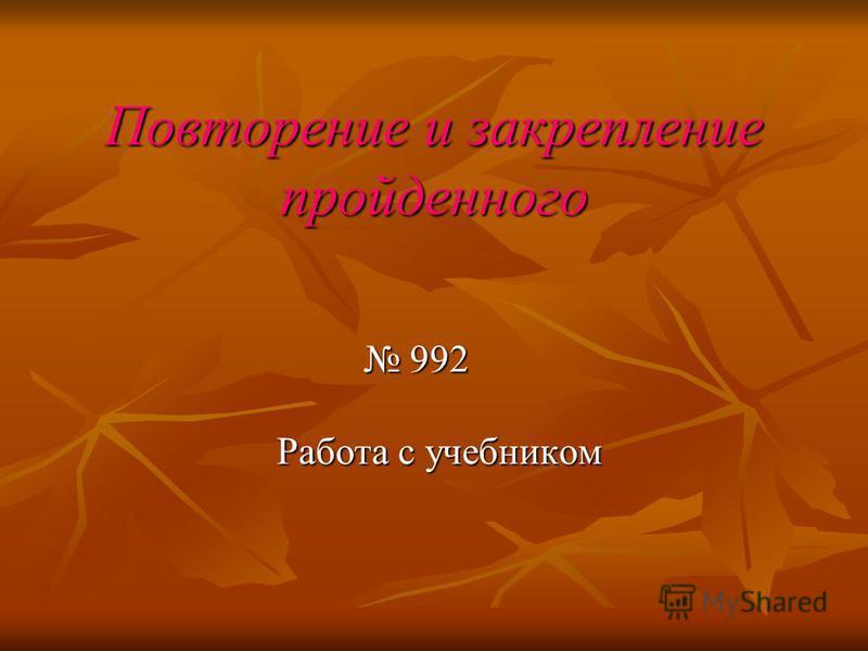 Повторение и закрепление пройденного 992 992 Работа с учебником