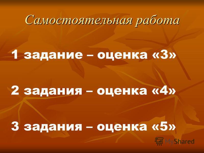 Самостоятельная работа 1 задание – оценка «3» 2 задания – оценка «4» 3 задания – оценка «5»