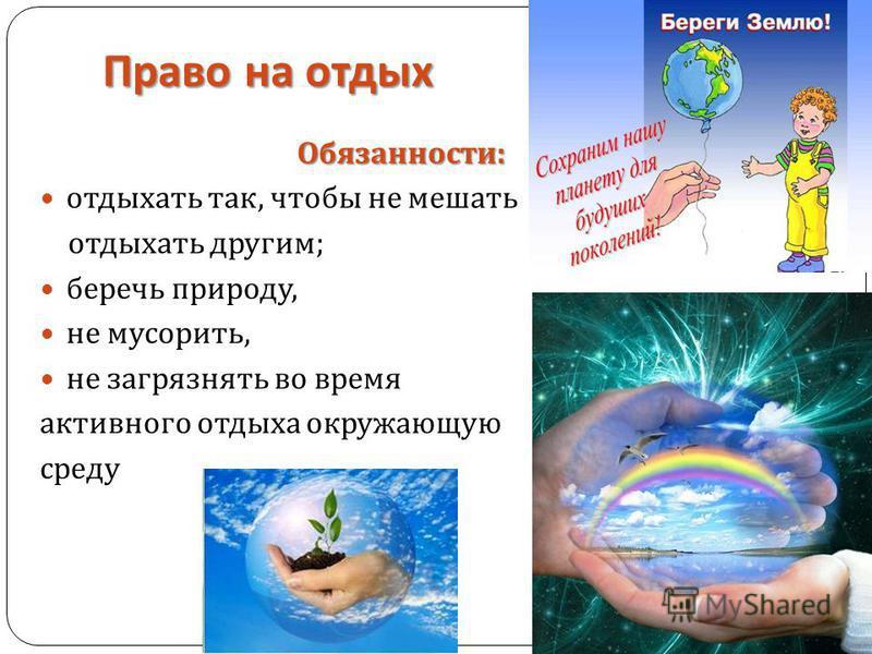 Право на отдых Обязанности : отдыхать так, чтобы не мешать отдыхать другим ; беречь природу, не мусорить, не загрязнять во время активного отдыха окружающую среду