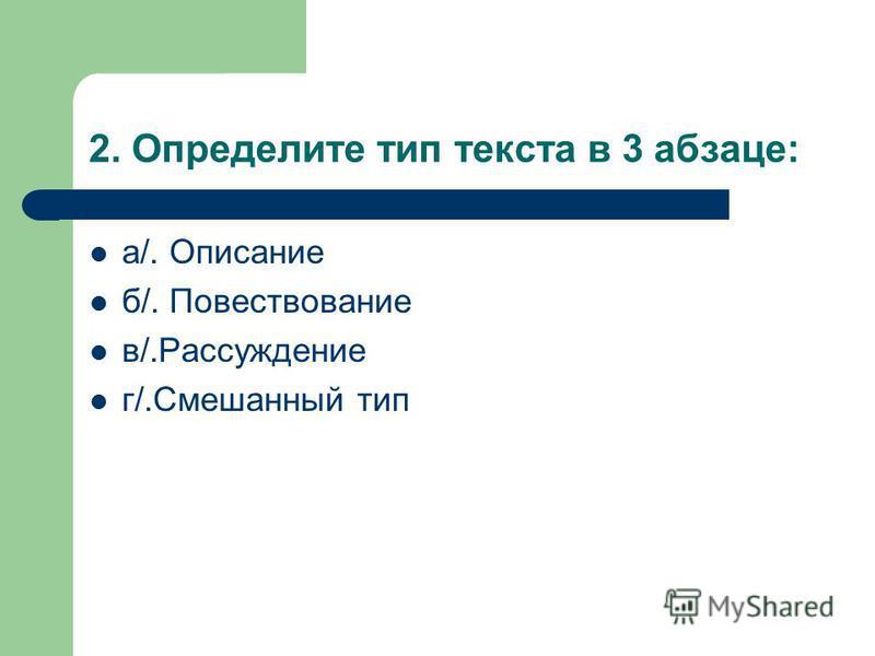 2. Определите тип текста в 3 абзаце: а/. Описание б/. Повествование в/.Рассуждение г/.Смешанный тип