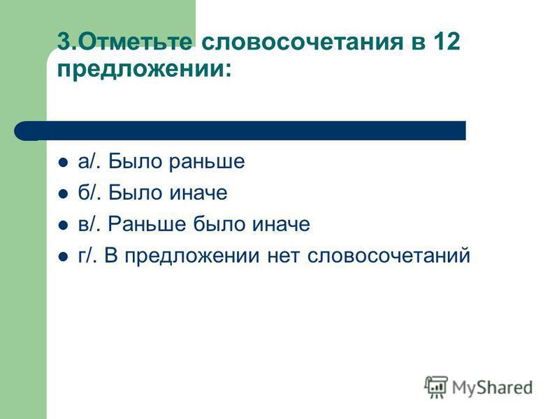 3. Отметьте словосочетания в 12 предложении: а/. Было раньше б/. Было иначе в/. Раньше было иначе г/. В предложении нет словосочетаний