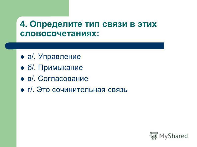 4. Определите тип связи в этих словосочетаниях: а/. Управление б/. Примыкание в/. Согласование г/. Это сочинительная связь