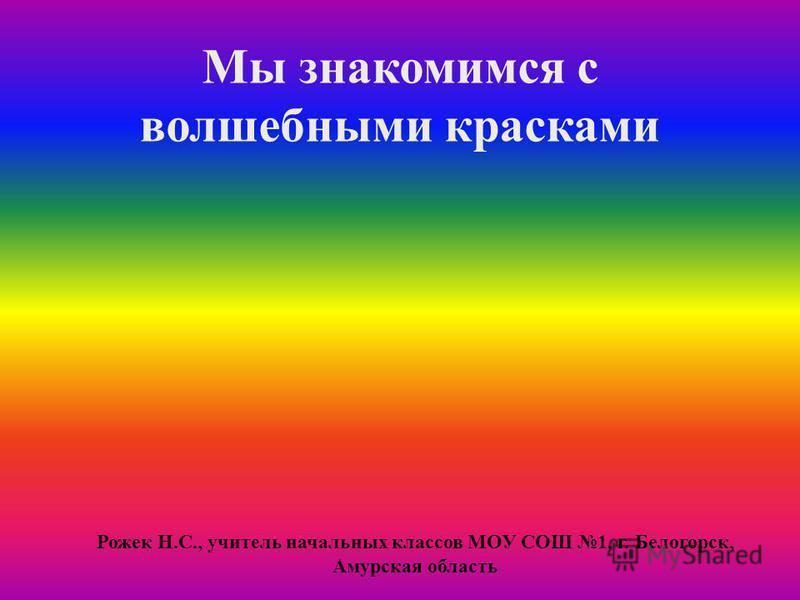 Мы знакомимся с волшебными красками Рожек Н.С., учитель начальных классов МОУ СОШ 1, г. Белогорск, Амурская область
