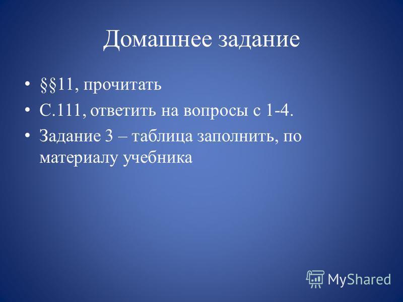 Домашнее задание §§11, прочитать С.111, ответить на вопросы с 1-4. Задание 3 – таблица заполнить, по материалу учебника