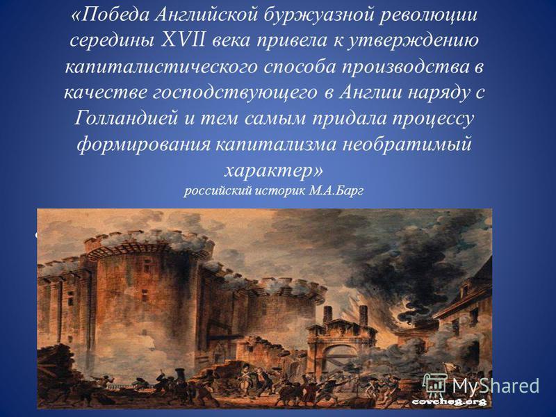 « Победа Английской буржуазной революции середины XVII века привела к утверждению капиталистического способа производства в качестве господствующего в Англии наряду с Голландией и тем самым придала процессу формирования капитализма необратимый характ