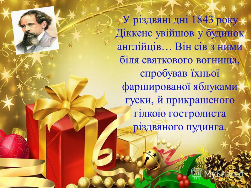У різдвяні дні 1843 року Діккенс увійшов у будинок англійців… Він сів з ними біля святкового вогнища, спробував їхньої фаршированої яблуками гуски, й прикрашеного гілкою гостролиста різдвяного пудинга.
