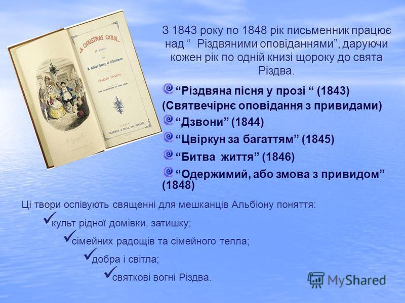 З 1843 року по 1848 рік письменник працює над Різдвяними оповіданнями, даруючи кожен рік по одній книзі щороку до свята Різдва. Різдвяна пісня у прозі (1843) (Святвечірнє оповідання з привидами) Дзвони (1844) Цвіркун за багаттям (1845) Битва життя (1