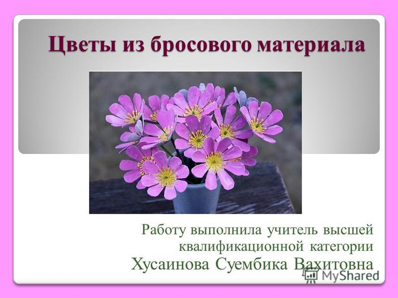 Цветы из бросового материала Работу выполнила учитель высшей квалификационной категории Хусаинова Суембика Вахитовна
