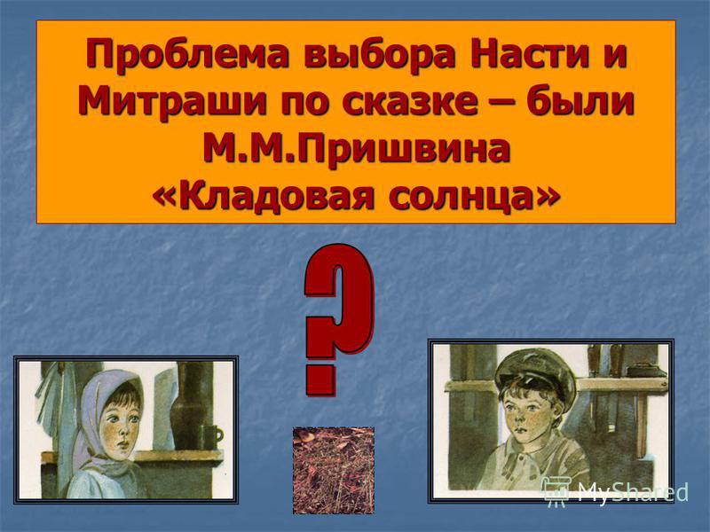 Проблема выбора Насти и Митраши по сказке – были М.М.Пришвина «Кладовая солнца»