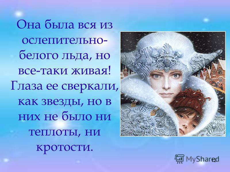 12 Она была вся из ослепительно- белого льда, но все-таки живая! Глаза ее сверкали, как звезды, но в них не было ни теплоты, ни кротости.