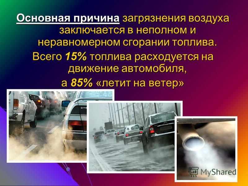 Основная причина загрязнения воздуха заключается в неполном и неравномерном сгорании топлива. Всего 15% топлива расходуется на движение автомобиля, а 85% «летит на ветер»