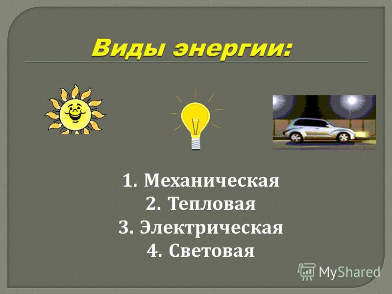 1. Механическая 2. Тепловая 3. Электрическая 4.Световая