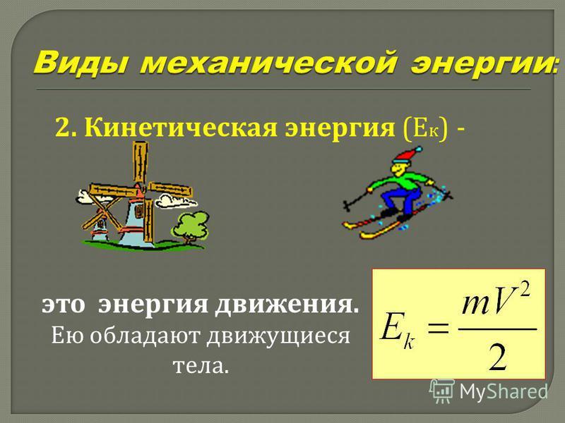 2. Кинетическая энергия (Е к ) - это энергия движения. Ею обладают движущиеся тела.