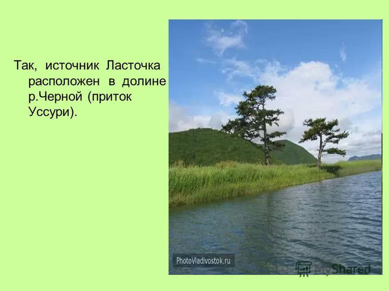 Так, источник Ласточка расположен в долине р.Черной (приток Уссури).