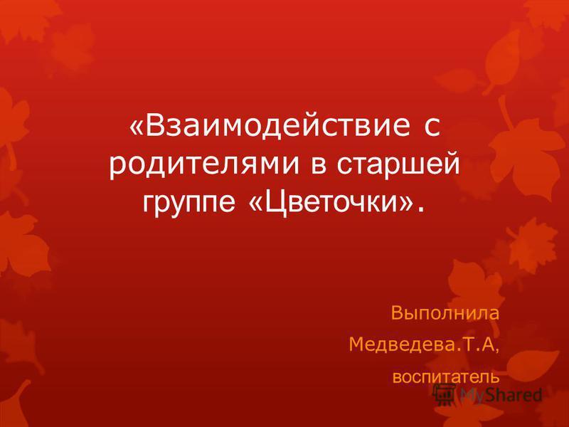 «В заимодействие с родителями в старшей группе «Цветочки». Выполнила Медведева.Т.А, воспитатель