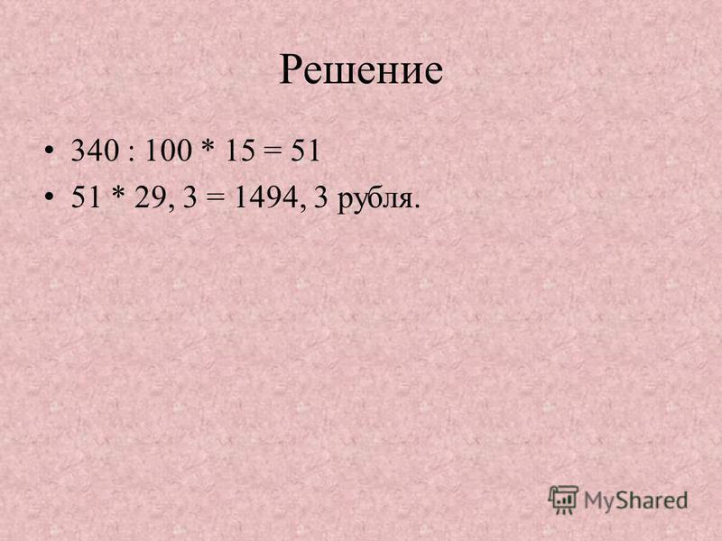 Решение 340 : 100 * 15 = 51 51 * 29, 3 = 1494, 3 рубля.