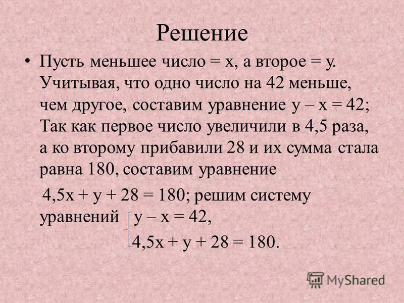 Решение Пусть меньшее число = х, а второе = у. Учитывая, что одно число на 42 меньше, чем другое, составим уравнение у – х = 42; Так как первое число увеличили в 4,5 раза, а ко второму прибавили 28 и их сумма стала равна 180, составим уравнение 4,5 х