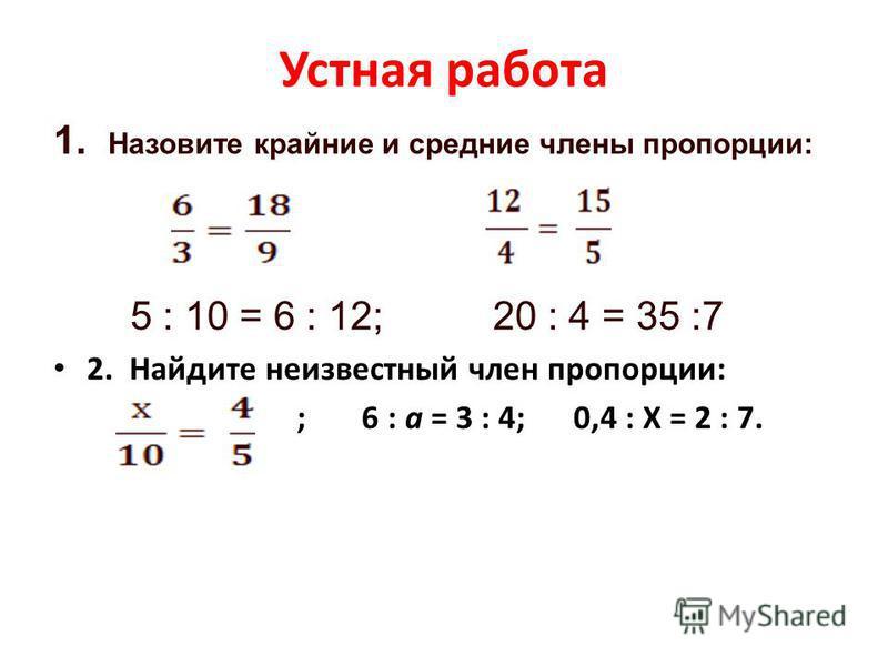 Устная работа 1. Назовите крайние и средние члены пропорции: 5 : 10 = 6 : 12; 20 : 4 = 35 :7 2. Найдите неизвестный член пропорции: ; 6 : а = 3 : 4; 0,4 : Х = 2 : 7.