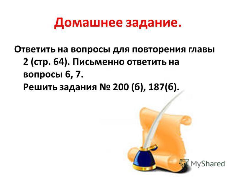 Домашнее задание. Ответить на вопросы для повторения главы 2 (стр. 64). Письменно ответить на вопросы 6, 7. Решить задания 200 (б), 187(б).