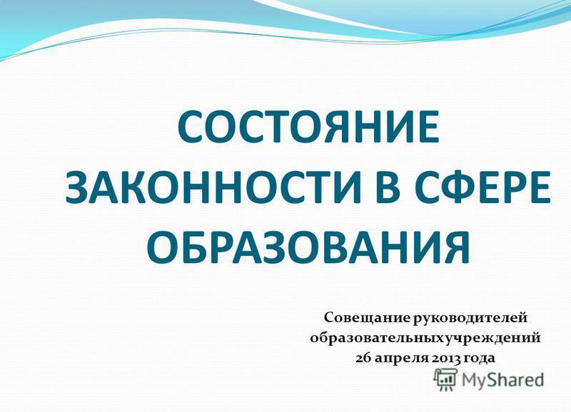 СОСТОЯНИЕ ЗАКОННОСТИ В СФЕРЕ ОБРАЗОВАНИЯ Совещание руководителей образовательных учреждений 26 апреля 2013 года