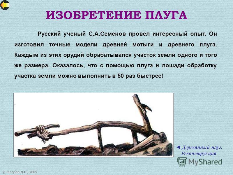 © Жадаев Д.Н., 2005 ИЗОБРЕТЕНИЕ ПЛУГА Русский ученый С.А.Семенов провел интересный опыт. Он изготовил точные модели древней мотыги и древнего плуга. Каждым из этих орудий обрабатывался участок земли одного и того же размера. Оказалось, что с помощью