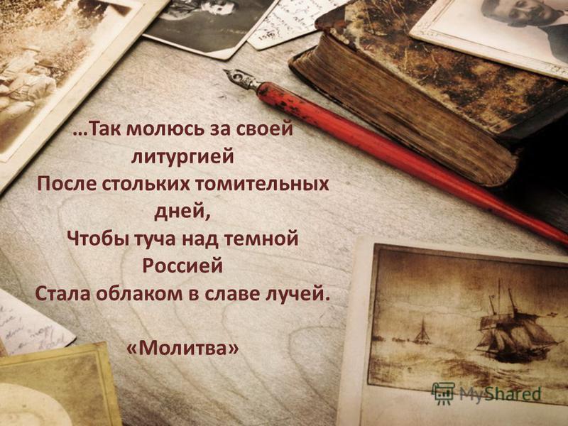 …Так молюсь за своей литургией После стольких томительных дней, Чтобы туча над темной Россией Стала облаком в славе лучей. «Молитва»