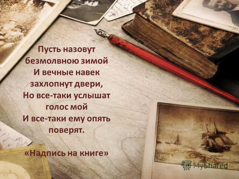 Пусть назовут безмолвною зимой И вечные навек захлопнут двери, Но все-таки услышат голос мой И все-таки ему опять поверят. «Надпись на книге»