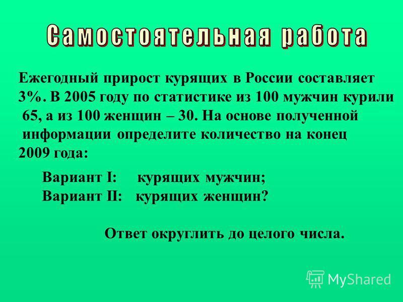 Ежегодный прирост курящих в России составляет 3%. В 2005 году по статистике из 100 мужчин курили 65, а из 100 женщин – 30. На основе полученной информации определите количество на конец 2009 года: Вариант I: курящих мужчин; Вариант II: курящих женщин