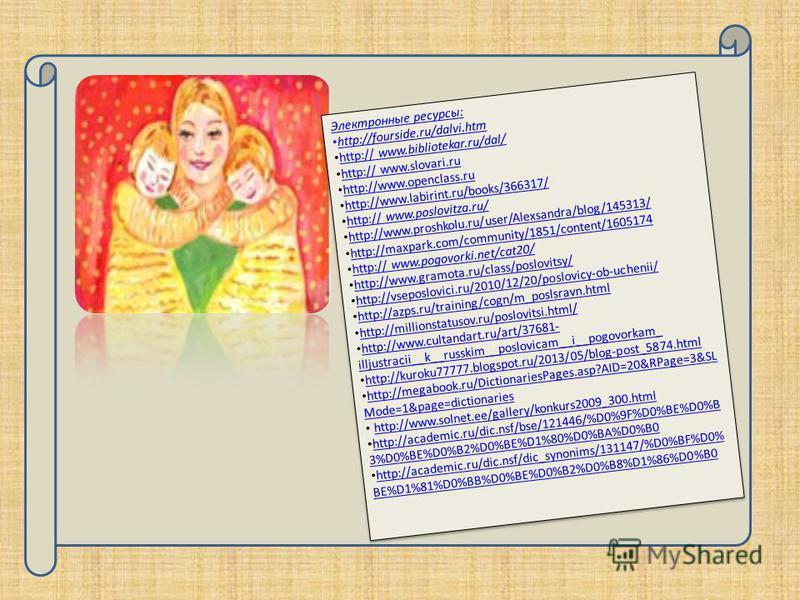 Электронные ресурсы: http://fourside.ru/dalvi.htm http:// www.bibliotekar.ru/dal/ http:// www.bibliotekar.ru/dal/ http:// www.slovari.ru http:// www.slovari.ru http://www.openclass.ru http://www.labirint.ru/books/366317/ http:// www.poslovitza.ru/ ht