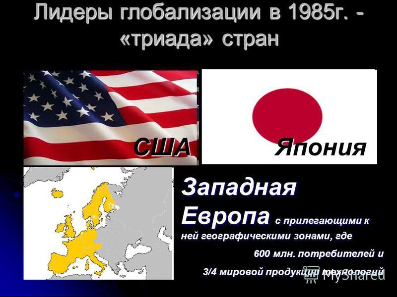 Лидеры глобализации в 1985 г. - «триада» стран СШАЯпония Западная Европа с прилегающими к ней географическими зонами, где 600 млн. потребителей и 3/4 мировой продукции технологий