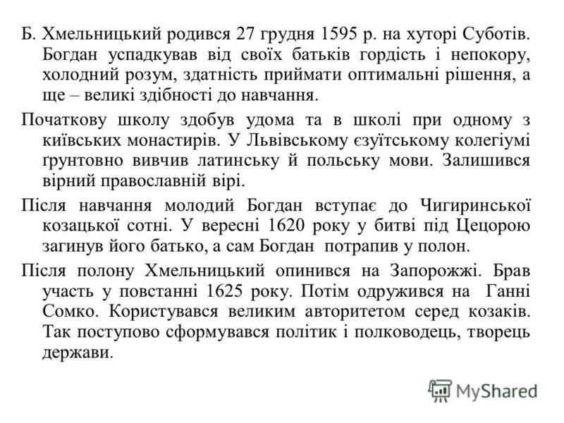 Б. Хмельницький родився 27 грудня 1595 р. на хуторі Суботів. Богдан успадкував від своїх батьків гордість і непокору, холодний розум, здатність приймати оптимальні рішення, а ще – великі здібності до навчання. Початкову школу здобув удома та в школі