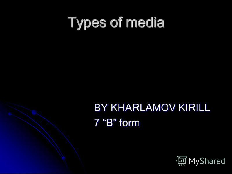 Types of media BY KHARLAMOV KIRILL BY KHARLAMOV KIRILL 7 B form 7 B form