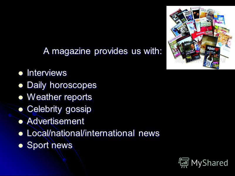 A magazine provides us with: A magazine provides us with: Interviews Interviews Daily horoscopes Daily horoscopes Weather reports Weather reports Celebrity gossip Celebrity gossip Advertisement Advertisement Local/national/international news Local/na