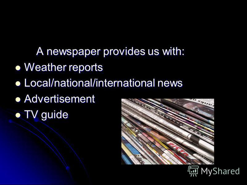A newspaper provides us with: A newspaper provides us with: Weather reports Weather reports Local/national/international news Local/national/international news Advertisement Advertisement TV guide TV guide