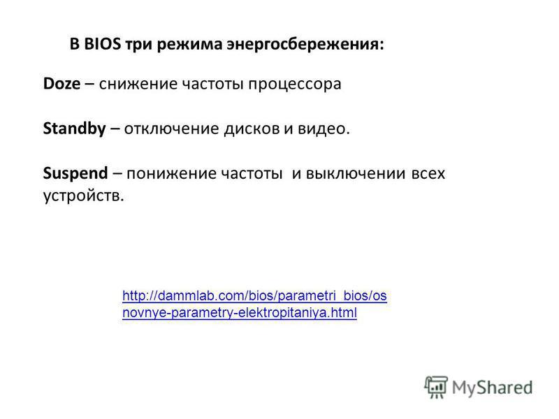 В BIOS три режима энергосбережения: Doze – снижение частоты процессора Standby – отключение дисков и видео. Suspend – понижение частоты и выключении всех устройств. http://dammlab.com/bios/parametri_bios/os novnye-parametry-elektropitaniya.html