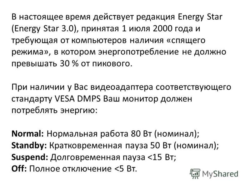 В настоящее время действует редакция Energy Star (Energy Star 3.0), принятая 1 июля 2000 года и требующая от компьютеров наличия «спящего режима», в котором энергопотребление не должно превышать 30 % от пикового. При наличии у Вас видеоадаптера соотв