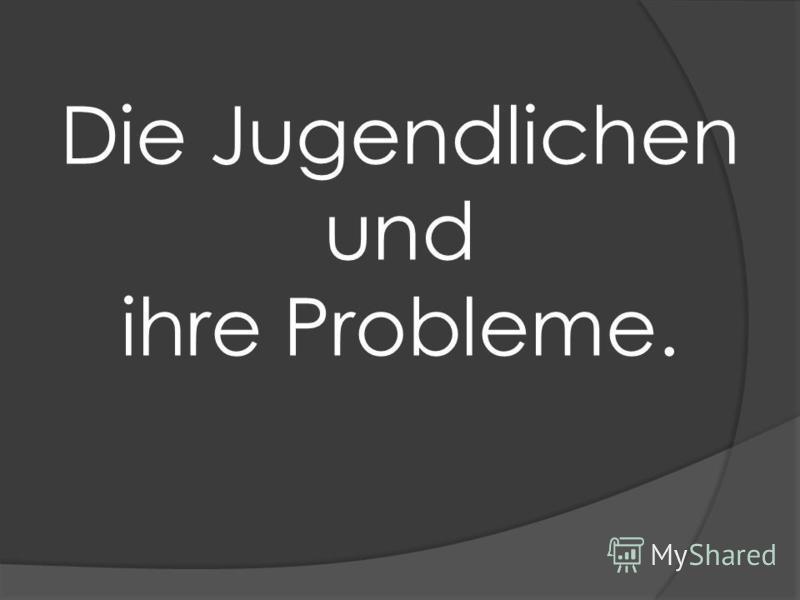 Die Jugendlichen und ihre Probleme.