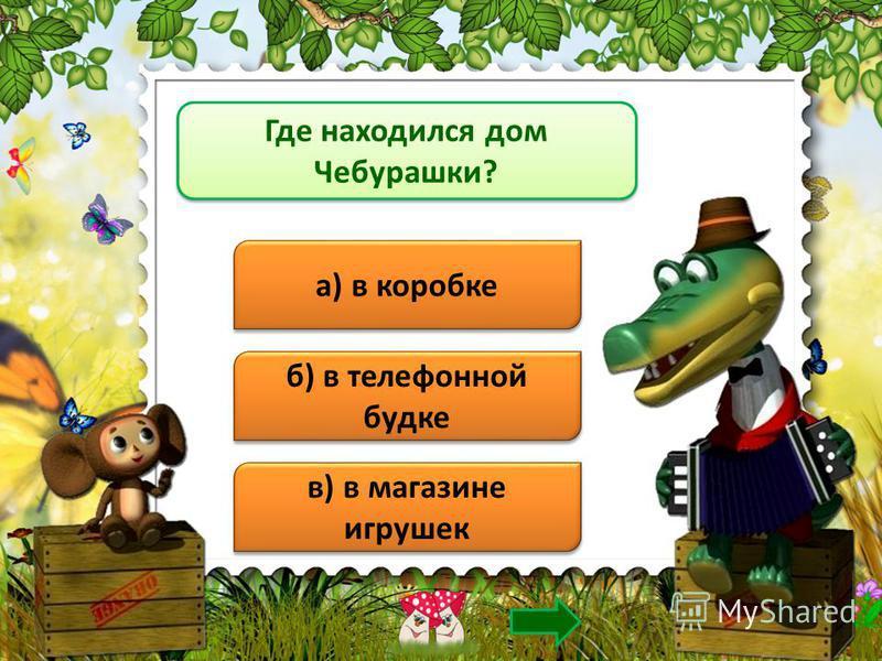 Где находился дом Чебурашки? а) в коробке б) в телефонной будке в) в магазине игрушек