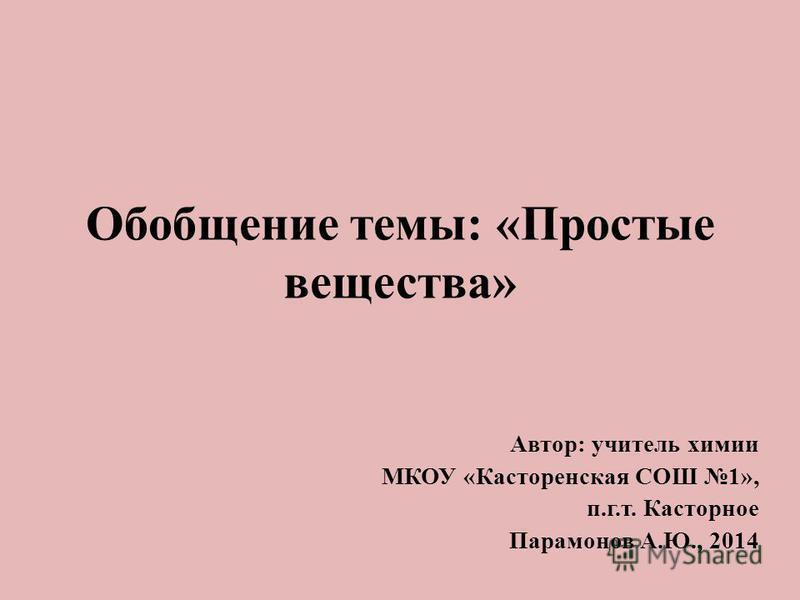Обобщение темы: «Простые вещества» Автор: учитель химии МКОУ «Касторенская СОШ 1», п.г.т. Касторное Парамонов А.Ю., 2014